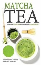 Matcha Tea : How This Super-Tea Will Make You Unstoppable by Richard...