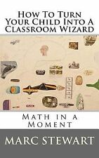 How to Turn Your Child into a Classroom Wizard by Marc Stewart (2014, Paperback)