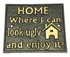 Home Where I Can Look Ugly and Enjoy It Metal Cast Iron New Sign 6 x 5 in