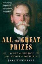 All the Great Prizes : The Life of John Hay, from Lincoln to Roosevelt by...