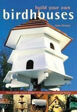 Build Your Own Birdhouses and Feeders: From Simple, Natural Designs to Spectacu
