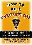 (New) How to be a Grown Up : 274 Lab-Tested Strategies for Conquering the World
