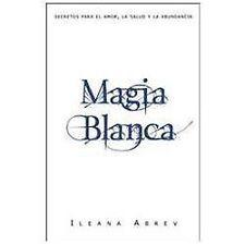 Magia blanca: Secretos para el amor, la salud, y la abundancia (Spanish Edition)