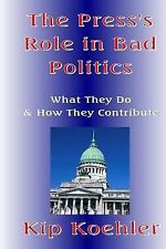 The Press's Role in Bad Politics : What They Do and How They Contribute by...