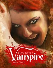 How to Be a Vampire : A Fangs-On Guide for the Newly Undead by Amy Gray (2009, H