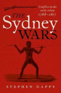 The Sydney Wars: Conflict in the early colony, 1788-1817 by Stephen Gapps