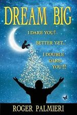 Dream Big I Dare You : Better yet I Double Dare You by Roger Palmieri (2014,...
