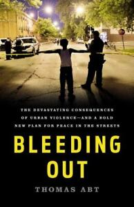 Bleeding Out : The Devastating Consequences of Urban Violence--And a Bold New...