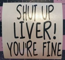 Shut Up Liver! You're Fine Decal For Your Yeti Rambler Tumbler, RTIC
