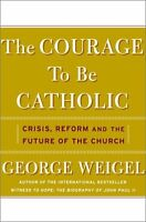 The Courage To Be Catholic: Crisis, Reform, And Th