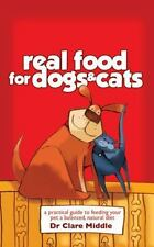 Real Food for Dogs and Cats : A Practical Guide to Feeding Your Pet a...