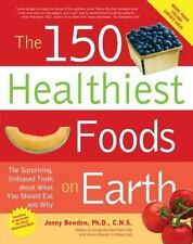 The 150 Healthiest Foods on Earth: The Surprising, Unbiased Truth About What You