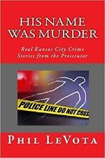His Name Was Murder : Real Kansas City Crime Stories from the Prosecutor by...