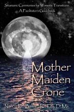 Mother Maiden Crone : Shamanic Ceremonies for Women's Transitions: a Facilita...