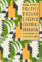The Politics of Design in French Colonial Urbanism by Wright, Gwendolyn (Paperba