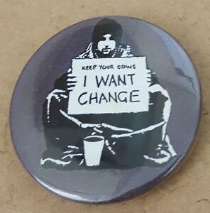 Banksy I want change Grey 1.5 inch  Pin Back Badge.  *