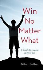 Win No Matter What : A Guide to Hyping up Your Life by Nihar Suthar (2013,...