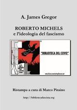 Roberto Michels e l'Ideologia Del Fascismo by Marco Piraino and A. James...