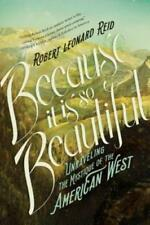 Because It Is So Beautiful: Unraveling the Mystique of the American West by Reid