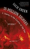 15 Million Degrees: A Journey to the Centre of the Sun by Green, Professor Lucie