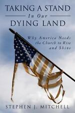Taking a Stand in Our Dying Land : Why America Needs the Church to Rise and...