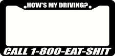 How's my Driving Call 1-800-Eat-Sh!t License Plate Frame Black - Choose Color!!