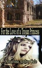 For the Love of a Trojan Princess : How Much Will He Sacrifice to Win Her...