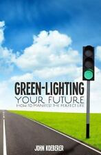 Green-Lighting Your Future : How to Manifest the Perfect Life by John...