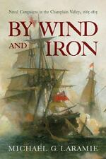 By Wind and Iron: Naval Campaigns in the Champlain Valley, 1665–1815-ExLibrary