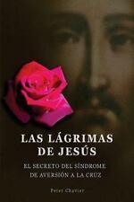 Las lágrimas de Jesús -El Secreto Del Síndrome de la Inmolación de la Cruz by...
