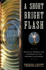 A Short Bright Flash: Augustin Fresnel And The Birth Of The Modern Lighthouse...