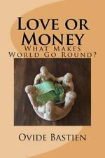 Love or Money : What Makes the World Go Round? by Ovide Bastien (2015,...