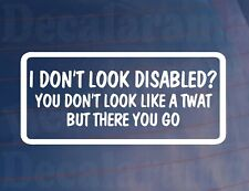 Car Sticker I DON'T LOOK DISABLED YOU DON'T LOOK A TWAT Window Bumper Boot Decal