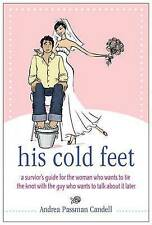His Cold Feet: A Guide for the Woman Who Wants to Tie the Knot with the Guy Who
