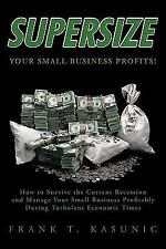 Supersize Your Small Business Profits! : How to Survive the Current Recession...