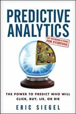 Predictive Analytics : The Power to Predict Who Will Click, Buy, Lie, or Die by