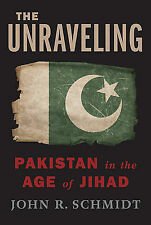 The Unraveling: Pakistan in the Age of Jihad by John R Schmidt (Hardback, 2011)
