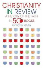Christianity in Review : A History of the Faith in 50 Books by Anthony Kenny...