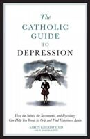 Catholic Guide to Depression : How the Saints, the Sacraments, and Psychiatry...