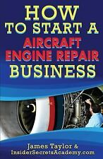 How to Start an Aircraft Engine Repair Business by James Taylor (2016,...