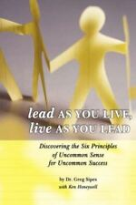 Lead as You Live, Live as You Lead: Discovering the Six Principles of Uncommon S