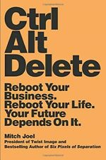 Ctrl Alt Delete: Reboot Your Business. Reboot Your Life. Your Future Depends on