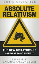 Absolute Relativism: The New Dictatorship and What to Do about It by Chris Stefa