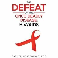 The Defeat of the Once-Deadly Disease : Hiv/Aids by Catherine Elebo (2013,...