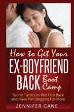 How to Get Your Ex-Boyfriend Back Boot Camp : Secret Tactics to Win Him Back...
