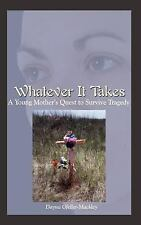 Whatever It Takes : A Young Mother's Quest to Survive Tragedy by Dayna...