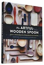 The Artful Wooden Spoon : How to Make Exquisite Keepsakes for the Kitchen by...