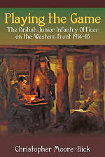 PLAYING THE GAME. BRITISH JUNIOR INFANTRY OFFICER ON THE WESTERN FRONT 1914-18