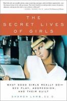 Secret Lives of Girls : What Good Girls Really Do--Sex Play, Aggression, and The