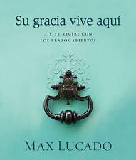 Su Gracia Vive Aqui : ... Y Te Recibe con los Brazos Abiertos by Max Lucado...